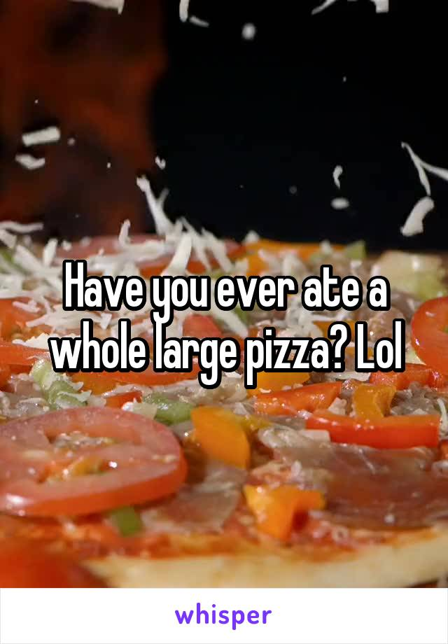 Have you ever ate a whole large pizza? Lol