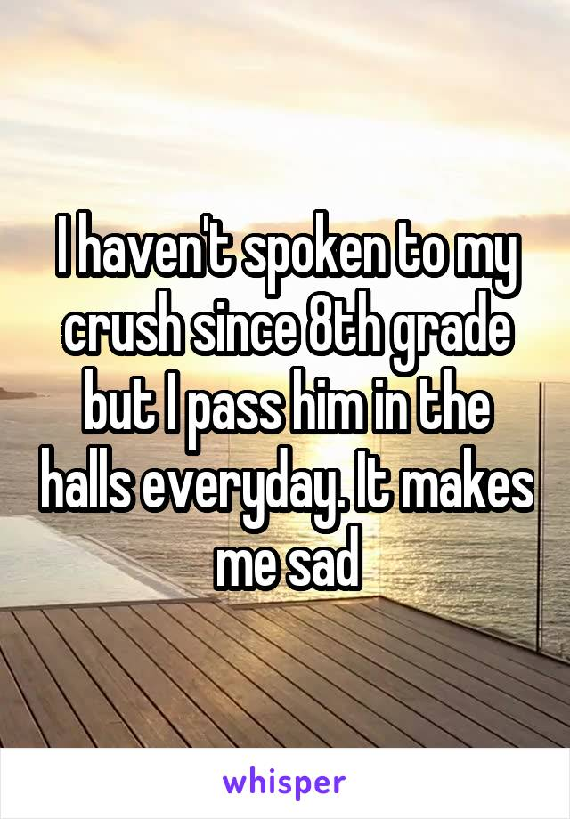 I haven't spoken to my crush since 8th grade but I pass him in the halls everyday. It makes me sad