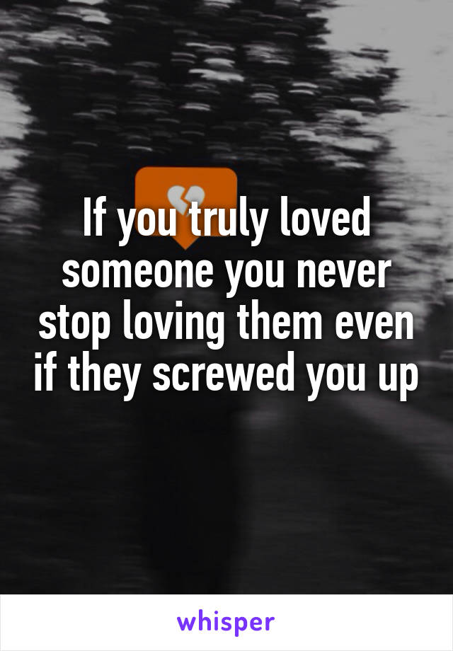 If you truly loved someone you never stop loving them even if they screwed you up