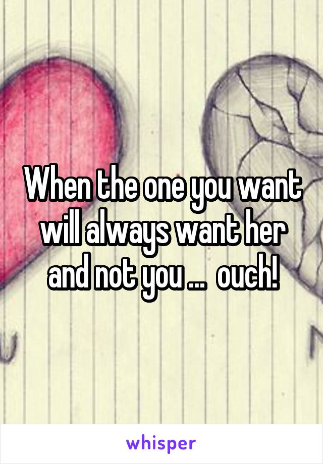 When the one you want will always want her and not you ...  ouch!