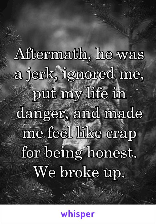 Aftermath, he was a jerk, ignored me, put my life in danger, and made me feel like crap for being honest. We broke up.