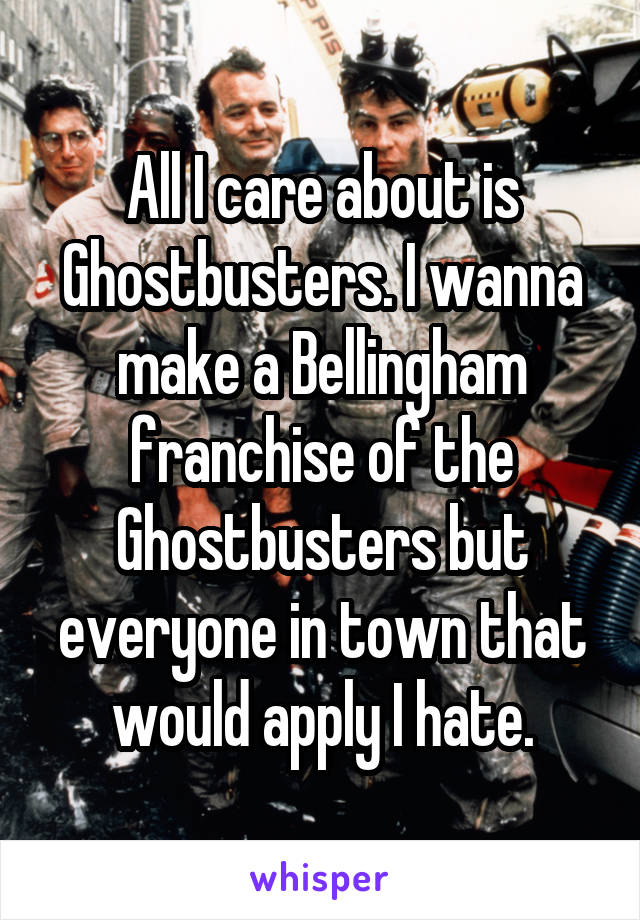 All I care about is Ghostbusters. I wanna make a Bellingham franchise of the Ghostbusters but everyone in town that would apply I hate.