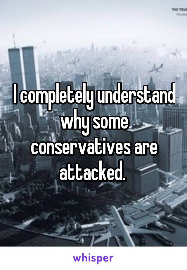 I completely understand why some conservatives are attacked.