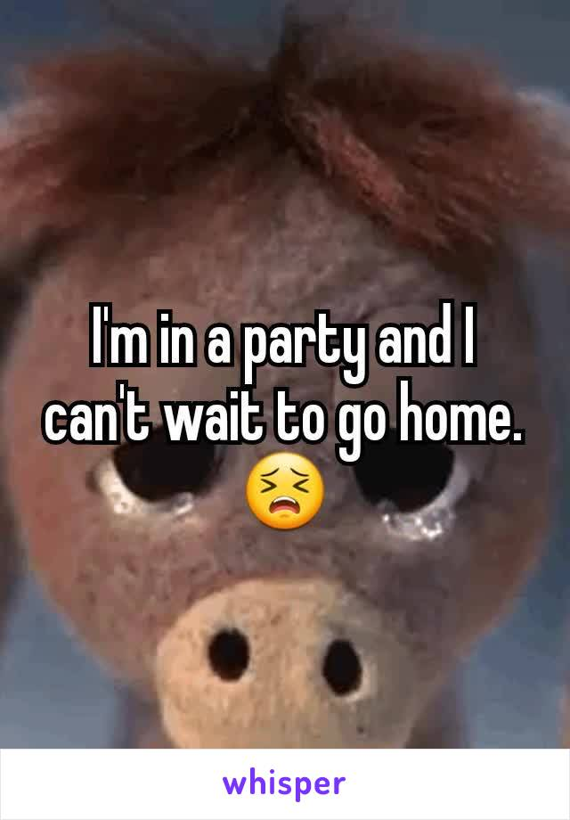 I'm in a party and I can't wait to go home.😣