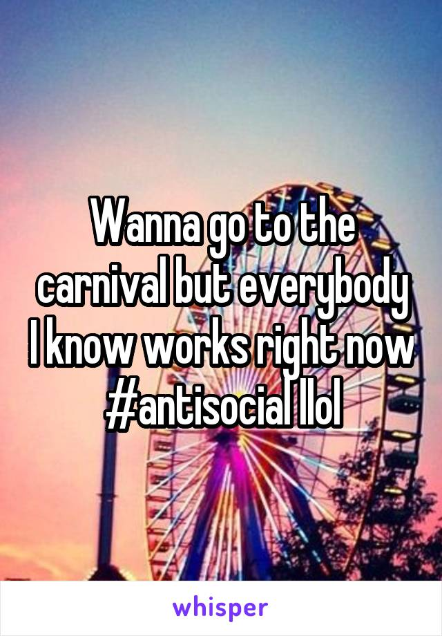 Wanna go to the carnival but everybody I know works right now #antisocial llol