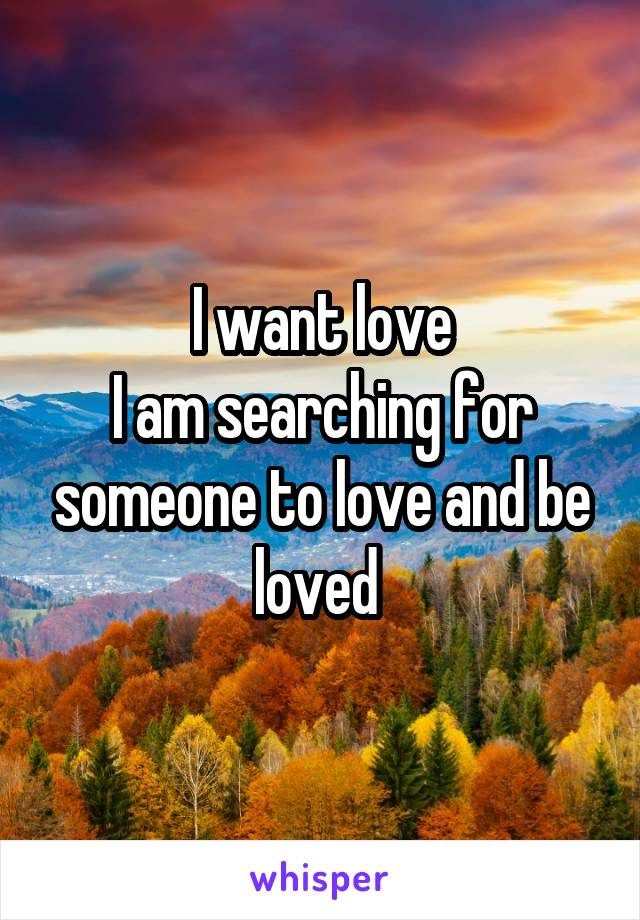 I want love I am searching for someone to love and be loved