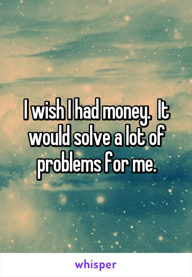 I wish I had money.  It would solve a lot of problems for me.