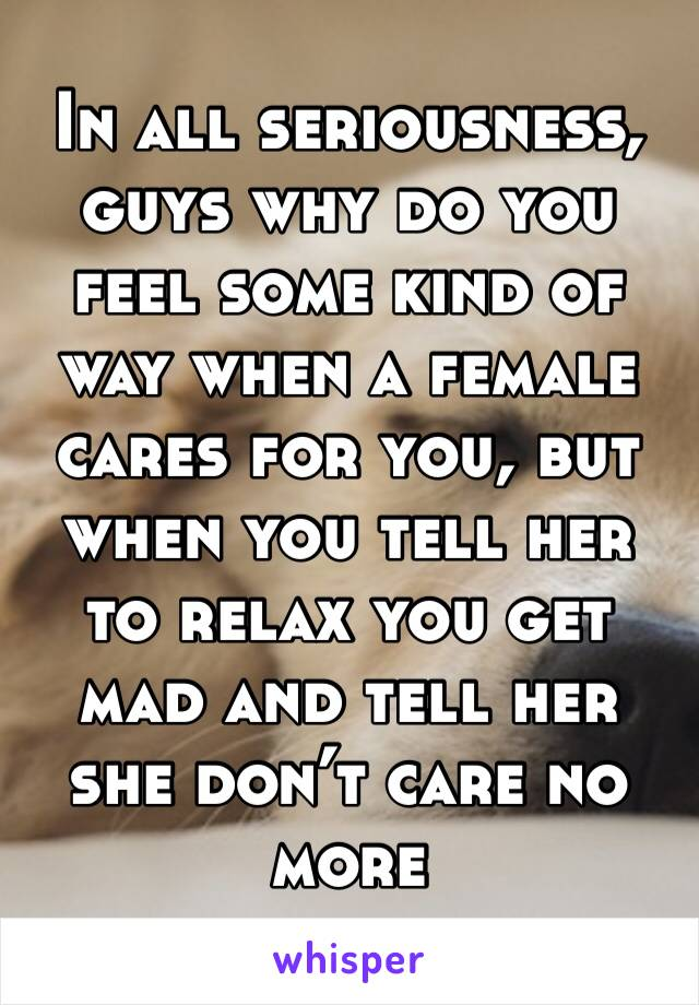 In all seriousness, guys why do you feel some kind of way when a female cares for you, but when you tell her to relax you get mad and tell her she don't care no more