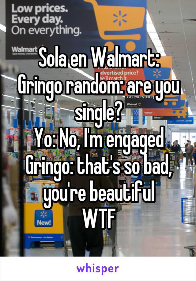 Sola en Walmart: Gringo random: are you single? Yo: No, I'm engaged Gringo: that's so bad, you're beautiful WTF