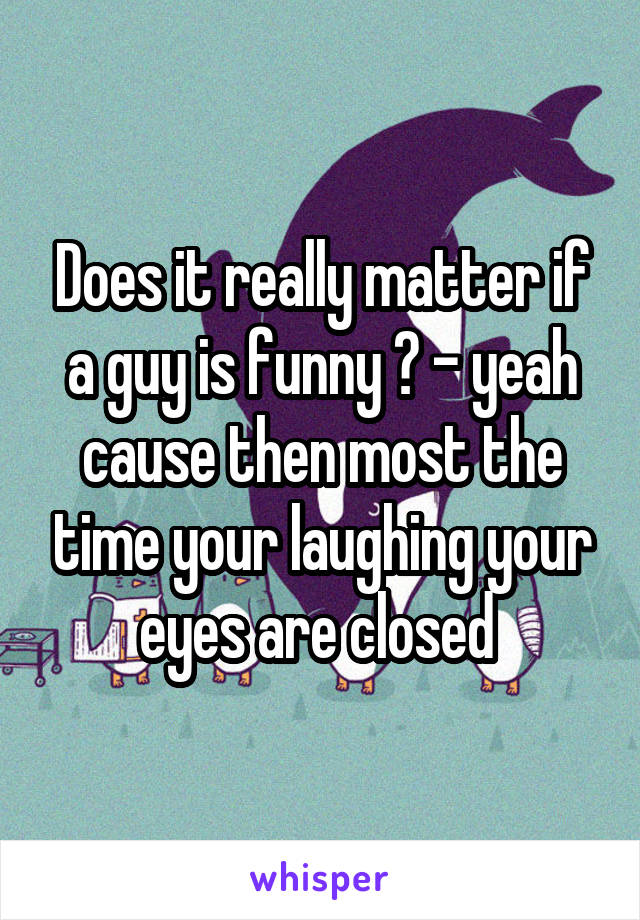 Does it really matter if a guy is funny ? - yeah cause then most the time your laughing your eyes are closed