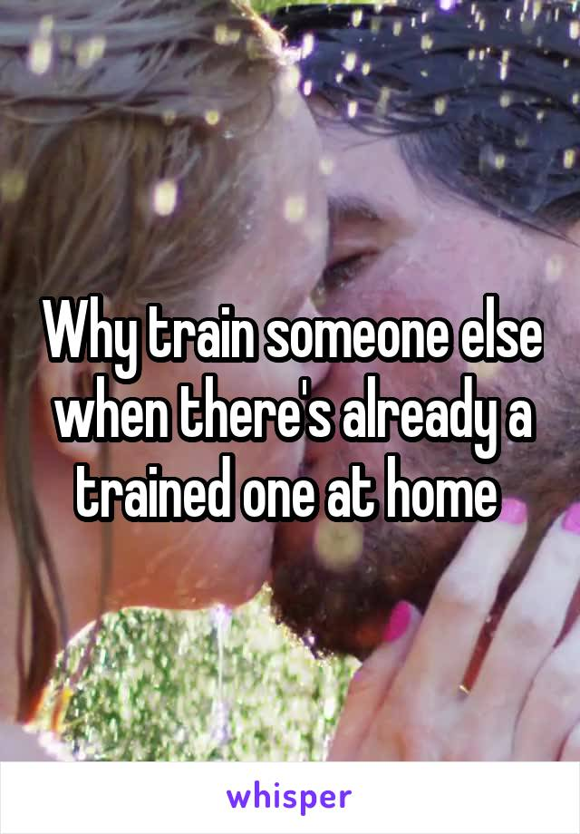 Why train someone else when there's already a trained one at home