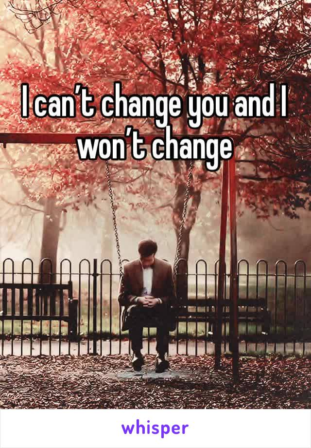 I can't change you and I won't change