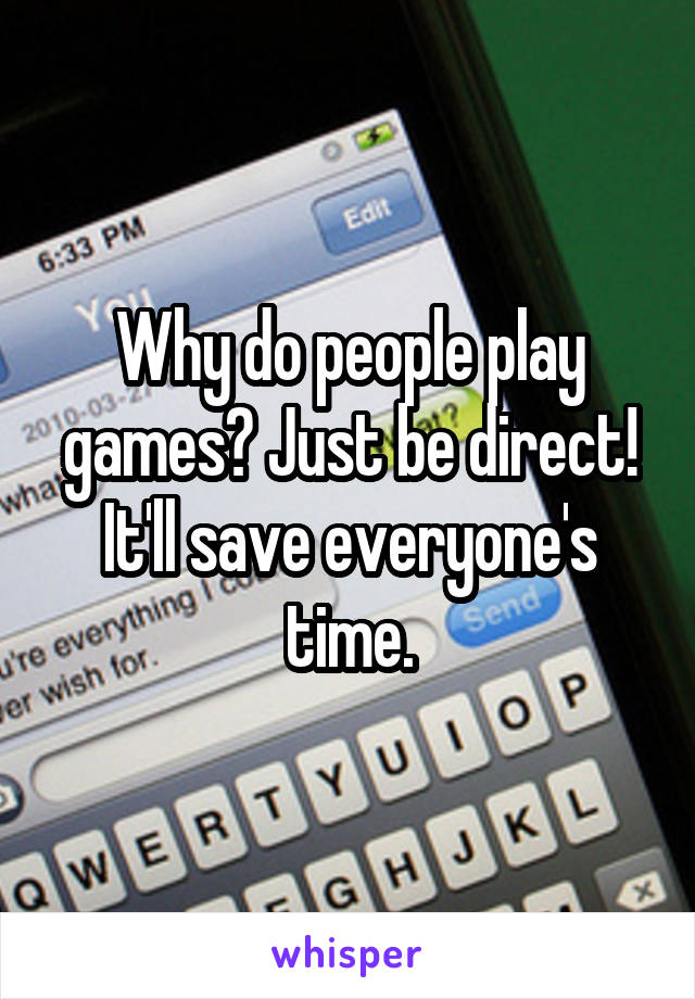 Why do people play games? Just be direct! It'll save everyone's time.