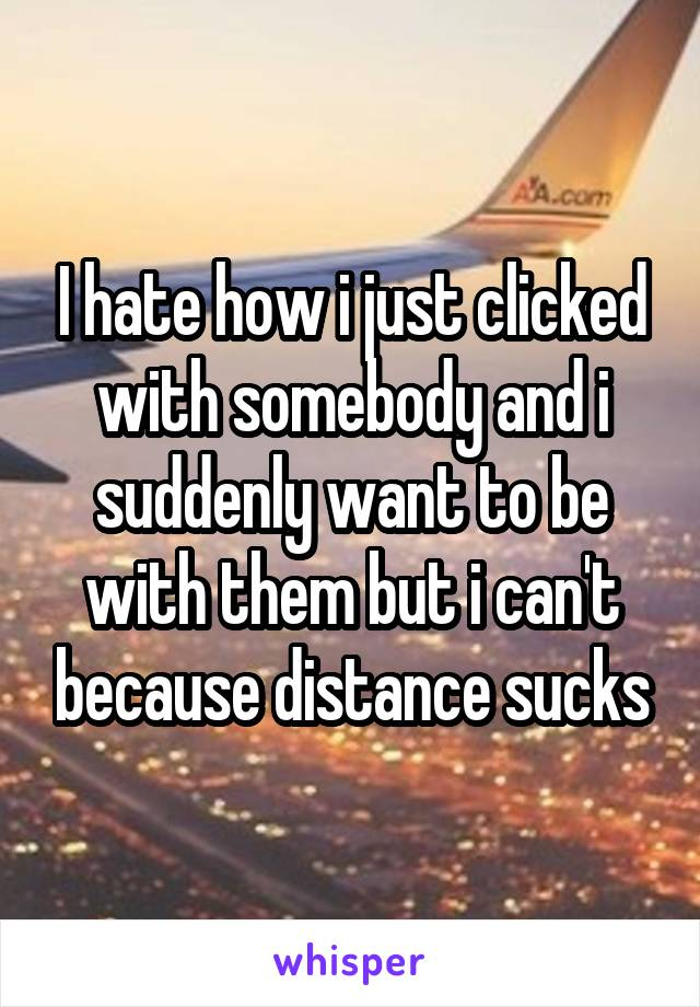 I hate how i just clicked with somebody and i suddenly want to be with them but i can't because distance sucks