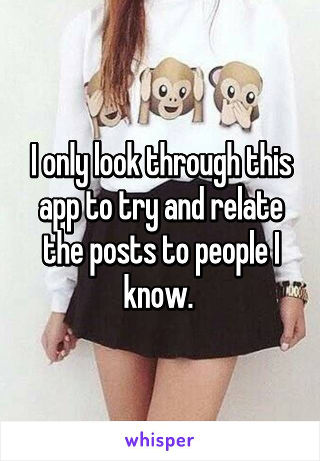 I only look through this app to try and relate the posts to people I know.