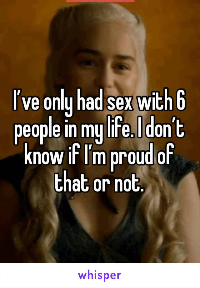 I've only had sex with 6 people in my life. I don't know if I'm proud of that or not.