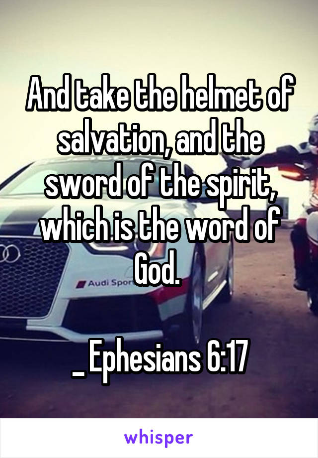 And take the helmet of salvation, and the sword of the spirit, which is the word of God.   _ Ephesians 6:17