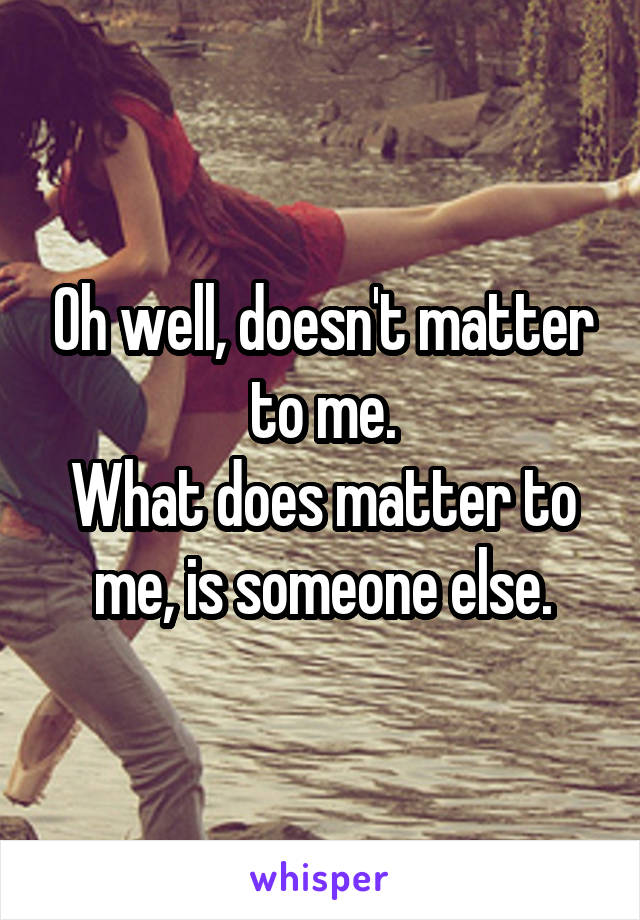 Oh well, doesn't matter to me. What does matter to me, is someone else.