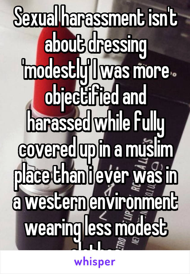 Sexual harassment isn't about dressing 'modestly' I was more objectified and harassed while fully covered up in a muslim place than i ever was in a western environment wearing less modest clothes