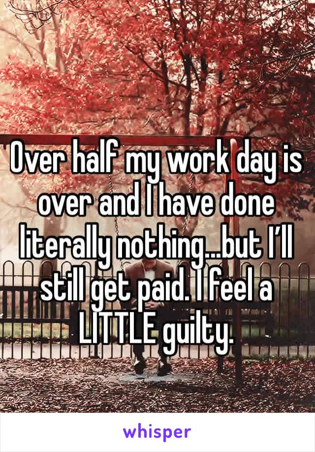 Over half my work day is over and I have done literally nothing...but I'll still get paid. I feel a LITTLE guilty.