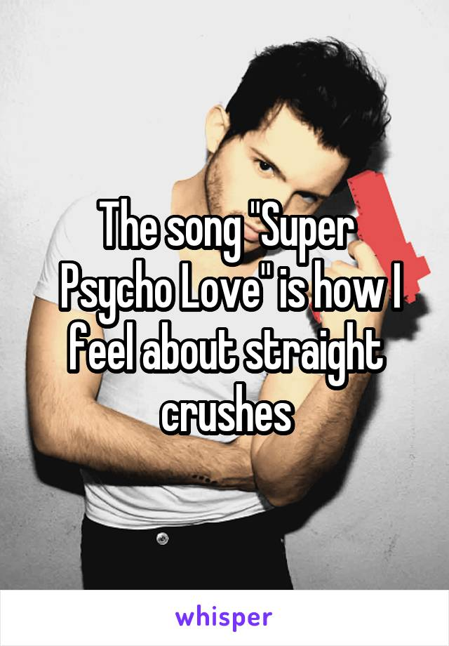 """The song """"Super  Psycho Love"""" is how I feel about straight crushes"""
