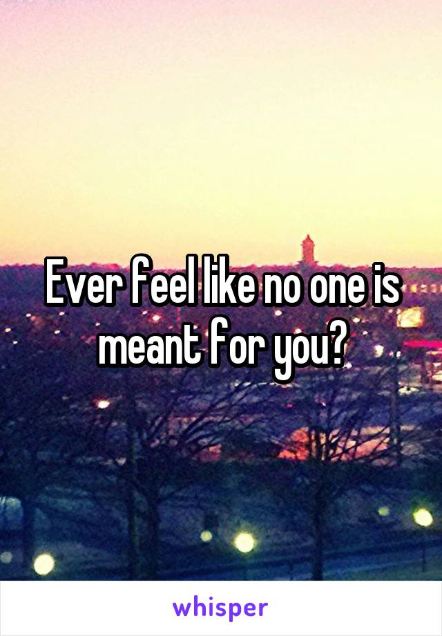 Ever feel like no one is meant for you?