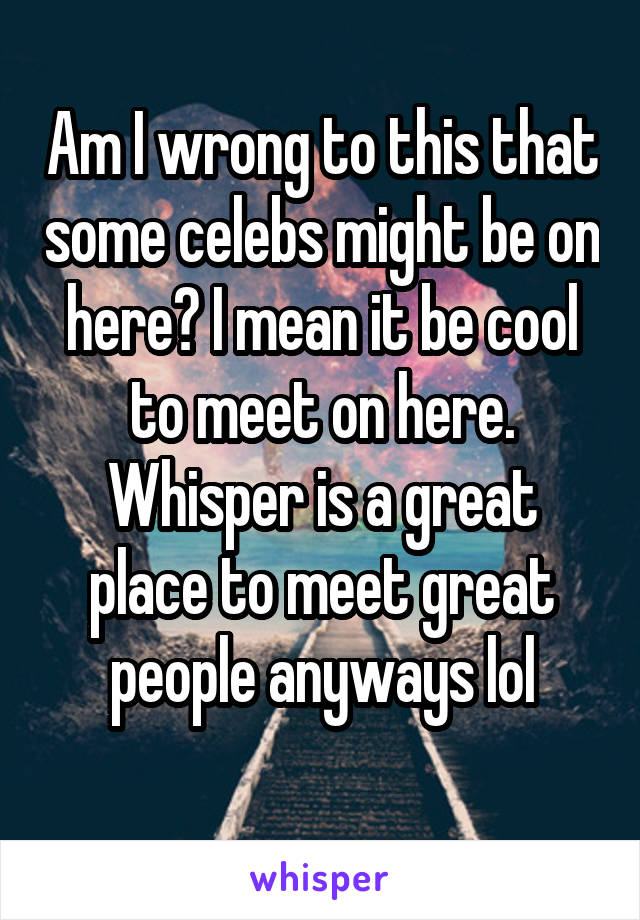 Am I wrong to this that some celebs might be on here? I mean it be cool to meet on here. Whisper is a great place to meet great people anyways lol