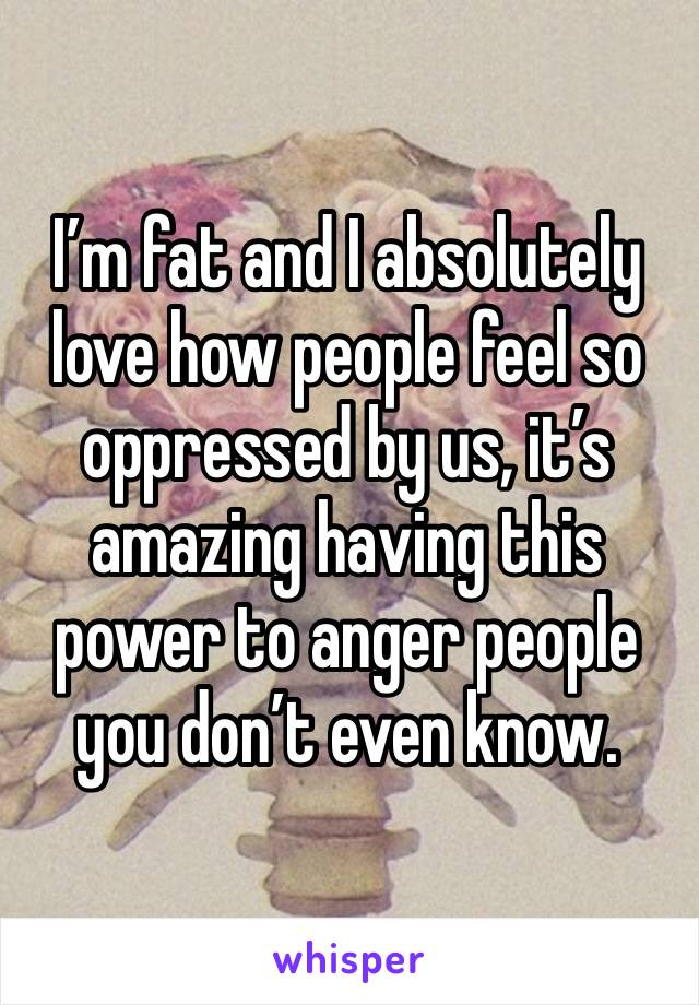 I'm fat and I absolutely love how people feel so oppressed by us, it's amazing having this power to anger people you don't even know.