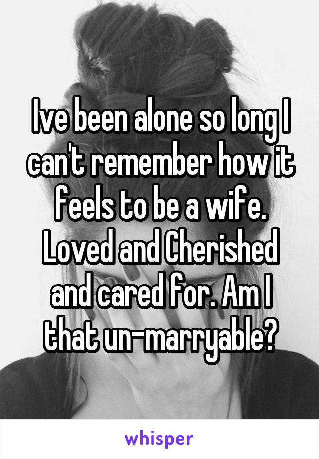 Ive been alone so long I can't remember how it feels to be a wife. Loved and Cherished and cared for. Am I that un-marryable?