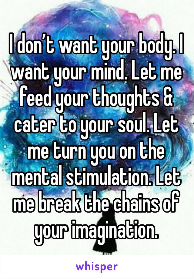 I don't want your body. I want your mind. Let me feed your thoughts & cater to your soul. Let me turn you on the mental stimulation. Let me break the chains of your imagination.