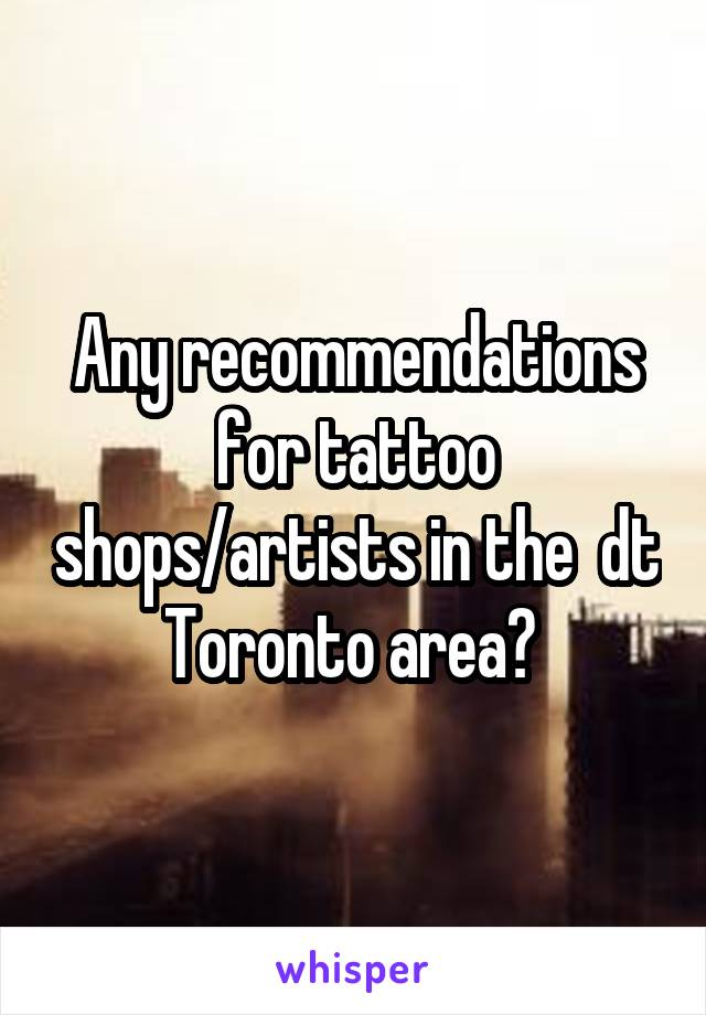 Any recommendations for tattoo shops/artists in the  dt Toronto area?