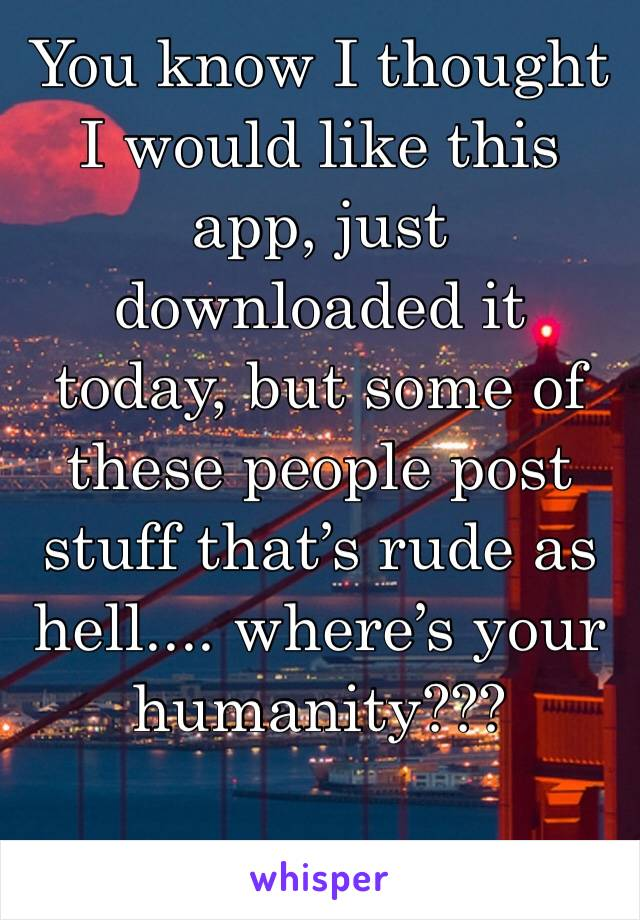 You know I thought I would like this app, just downloaded it today, but some of these people post stuff that's rude as hell.... where's your humanity???
