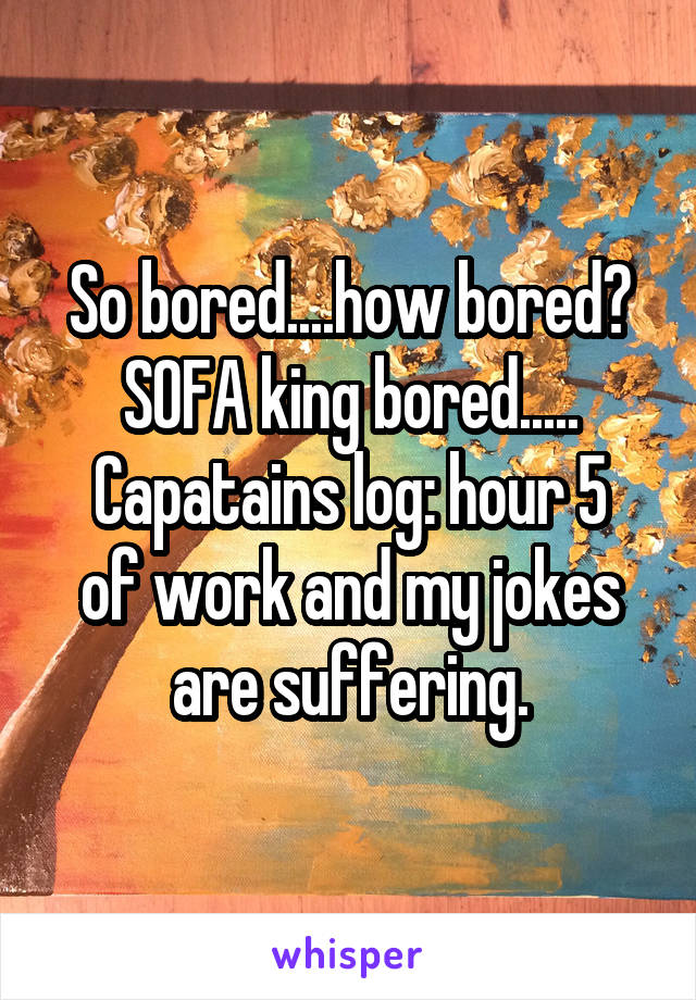 So bored....how bored? SOFA king bored..... Capatains log: hour 5 of work and my jokes are suffering.