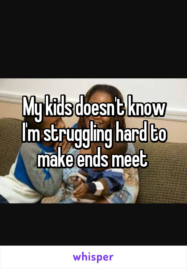 My kids doesn't know I'm struggling hard to make ends meet