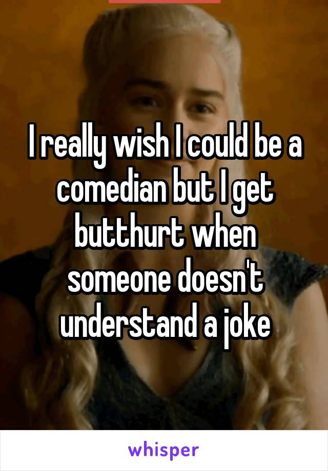 I really wish I could be a comedian but I get butthurt when someone doesn't understand a joke