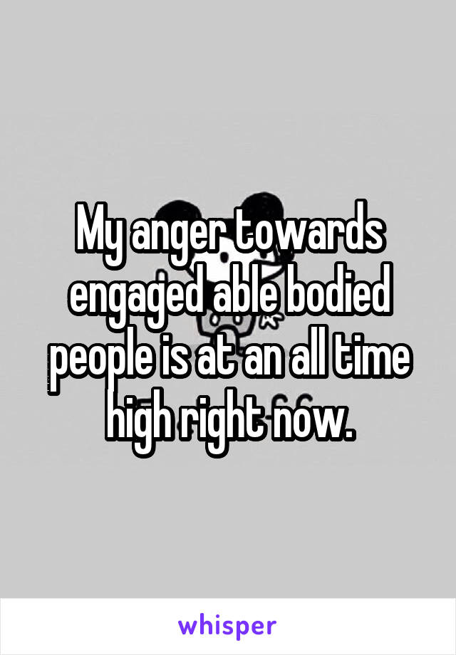 My anger towards engaged able bodied people is at an all time high right now.