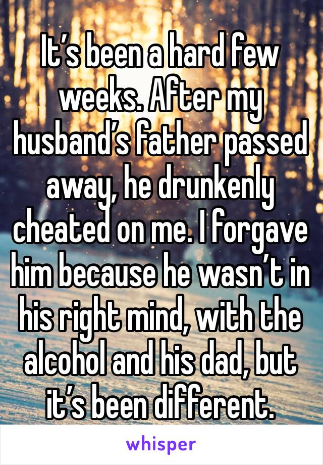 It's been a hard few weeks. After my husband's father passed away, he drunkenly cheated on me. I forgave him because he wasn't in his right mind, with the alcohol and his dad, but it's been different.