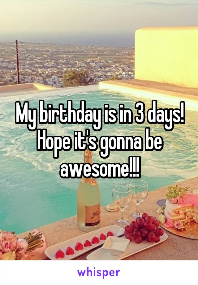 My birthday is in 3 days! Hope it's gonna be awesome!!!