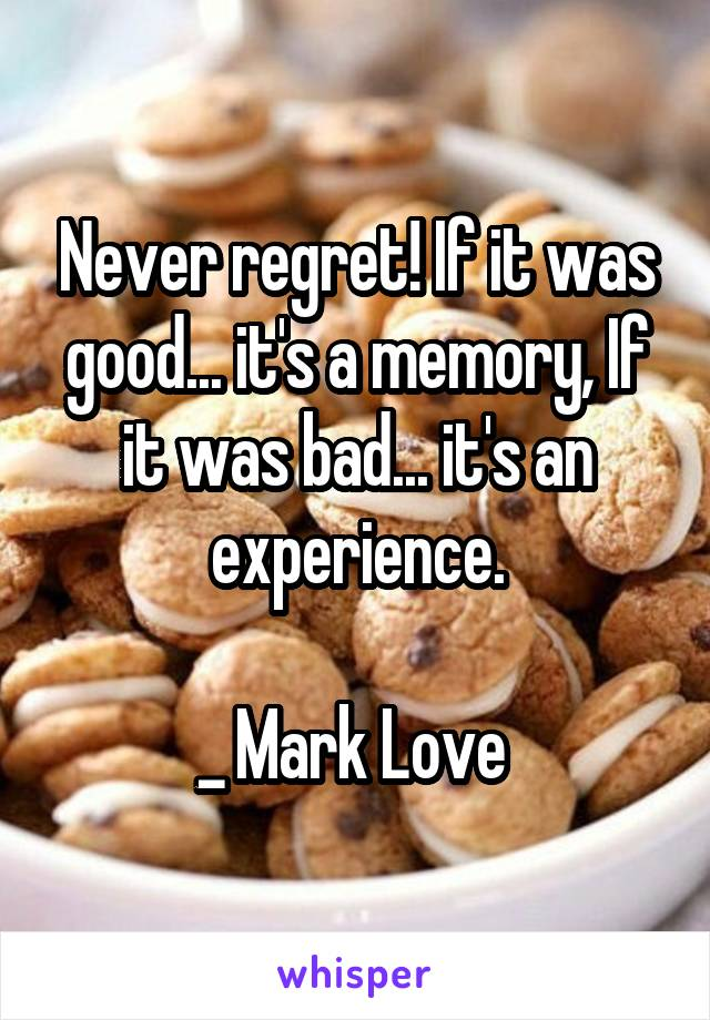 Never regret! If it was good... it's a memory, If it was bad... it's an experience.  _ Mark Love