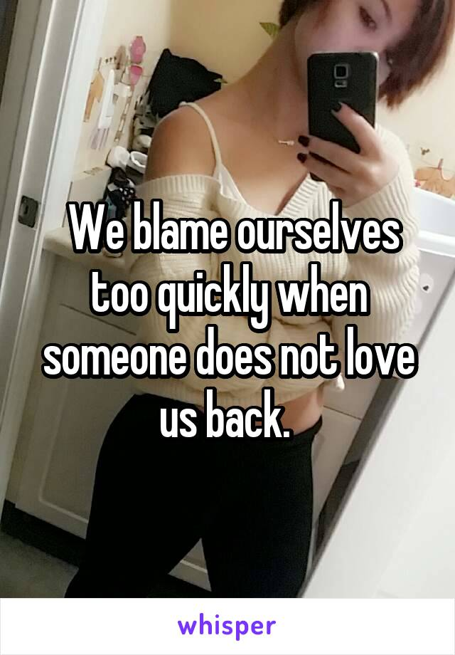 We blame ourselves too quickly when someone does not love us back.