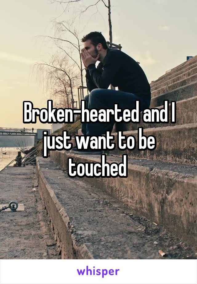 Broken-hearted and I just want to be touched
