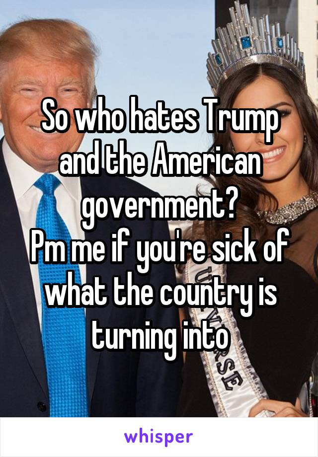So who hates Trump and the American government? Pm me if you're sick of what the country is turning into