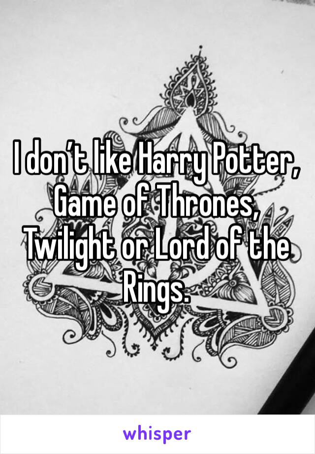 I don't like Harry Potter, Game of Thrones, Twilight or Lord of the Rings.
