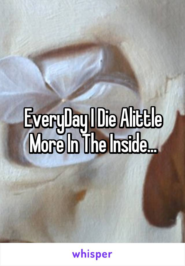 EveryDay I Die Alittle More In The Inside...