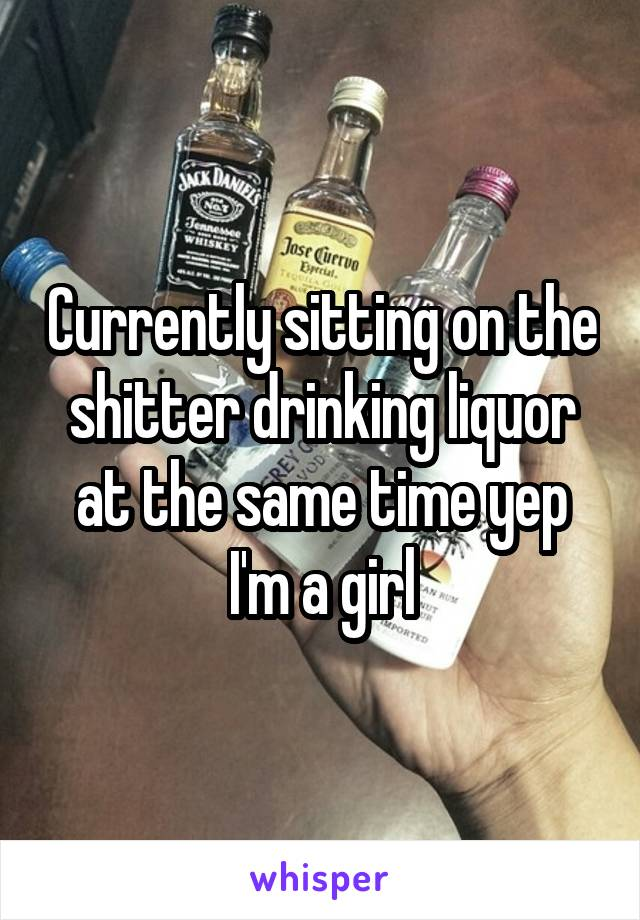 Currently sitting on the shitter drinking liquor at the same time yep I'm a girl