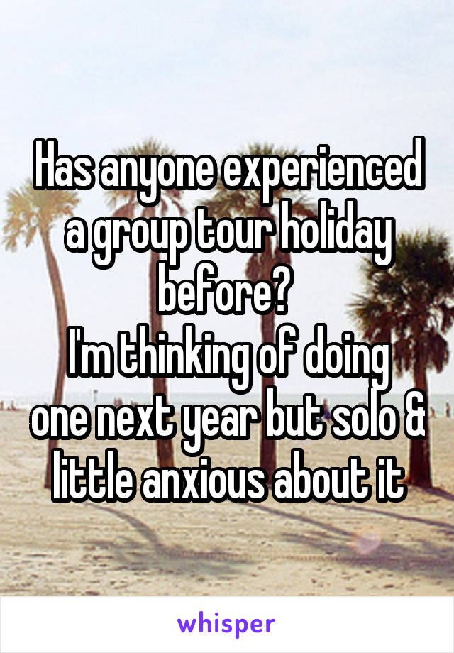 Has anyone experienced a group tour holiday before?  I'm thinking of doing one next year but solo & little anxious about it