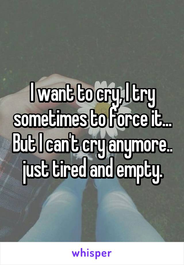 I want to cry, I try sometimes to force it... But I can't cry anymore.. just tired and empty.