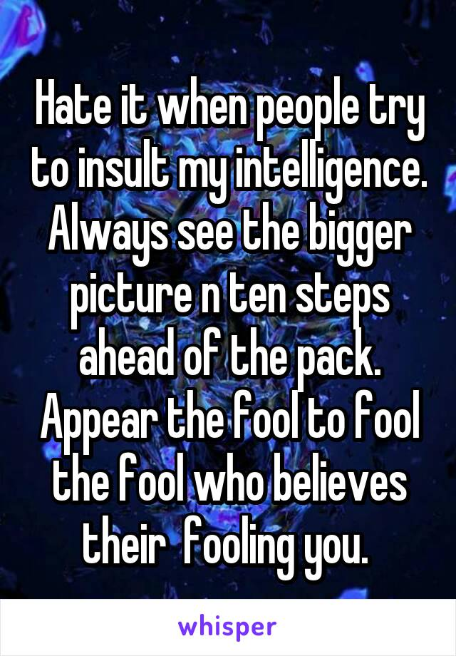 Hate it when people try to insult my intelligence. Always see the bigger picture n ten steps ahead of the pack. Appear the fool to fool the fool who believes their  fooling you.