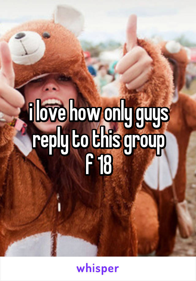 i love how only guys reply to this group f 18