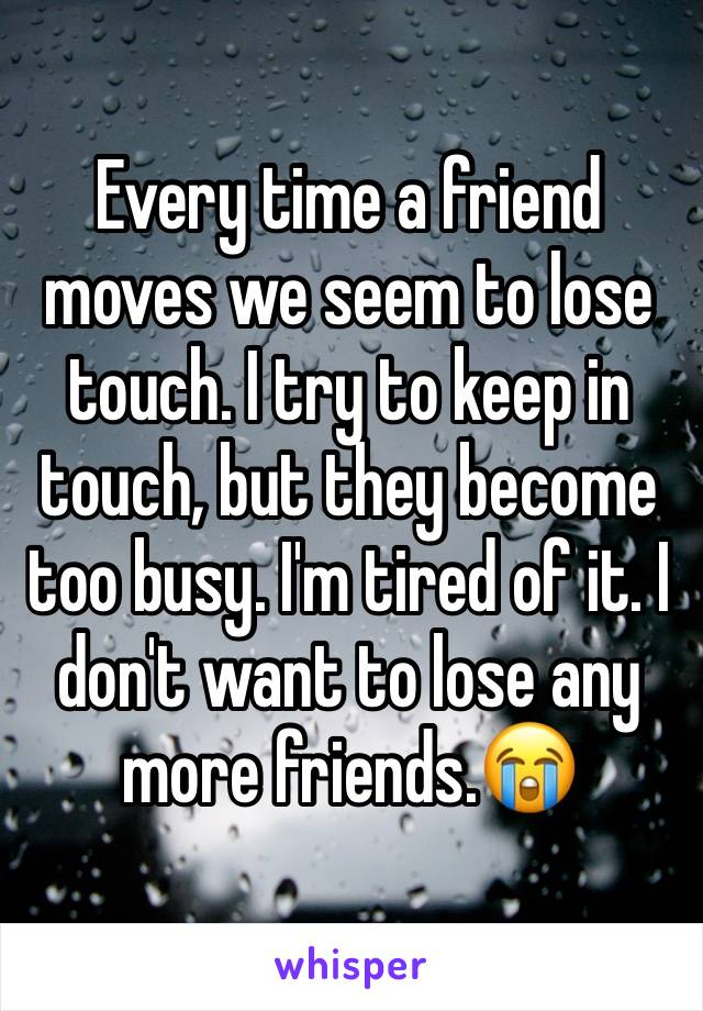 Every time a friend moves we seem to lose touch. I try to keep in touch, but they become too busy. I'm tired of it. I don't want to lose any more friends.😭